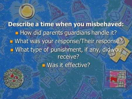 Describe a time when you misbehaved: n How did parents guardians handle it? n What was your response/Their response? n What type of punishment, if any,