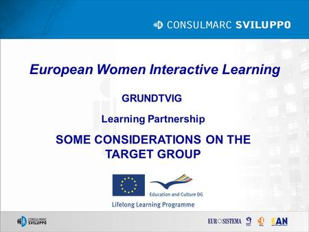 European Women Interactive Learning GRUNDTVIG Learning Partnership SOME CONSIDERATIONS ON THE TARGET GROUP.