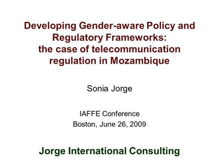Developing Gender-aware Policy and Regulatory Frameworks: the case of telecommunication regulation in Mozambique Sonia Jorge IAFFE Conference Boston, June.