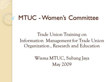 MTUC - Women's Committee Trade Union Training on Information Management for Trade Union Organization, Research and Education Wisma MTUC, Subang Jaya May.