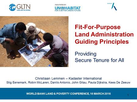 WORLD BANK LAND & POVERTY CONFERENCE, 16 MARCH 2016 Fit-For-Purpose Land Administration Guiding Principles Providing Secure Tenure for All Christiaan Lemmen.