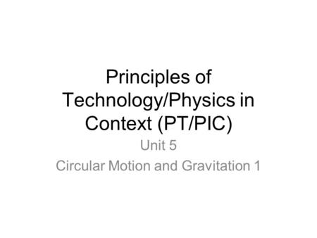 Principles of Technology/Physics in Context (PT/PIC) Unit 5 Circular Motion and Gravitation 1.