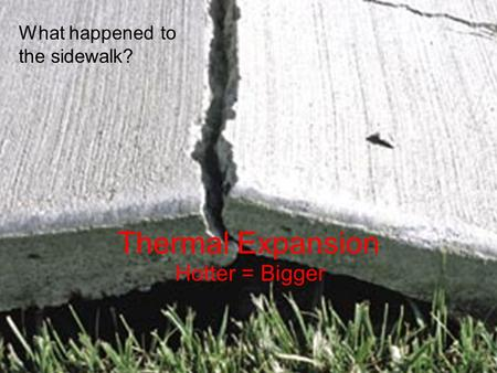 Thermal Expansion Hotter = Bigger What happened to the sidewalk?