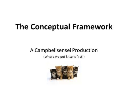 The Conceptual Framework A Campbellsensei Production (Where we put kittens first!)