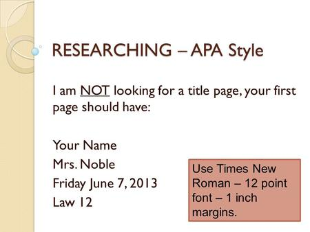 RESEARCHING – APA Style I am NOT looking for a title page, your first page should have: Your Name Mrs. Noble Friday June 7, 2013 Law 12 Use Times New Roman.