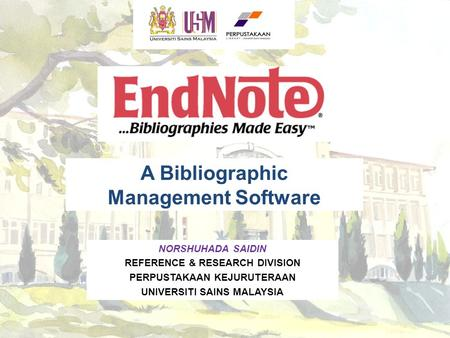 A Bibliographic Management Software NORSHUHADA SAIDIN REFERENCE & RESEARCH DIVISION PERPUSTAKAAN KEJURUTERAAN UNIVERSITI SAINS MALAYSIA.