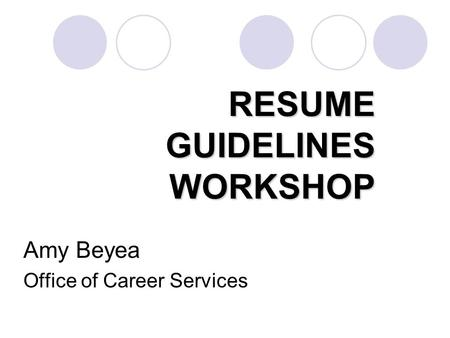RESUME GUIDELINES WORKSHOP Amy Beyea Office of Career Services.