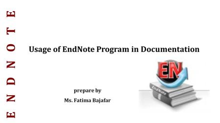 Prepare by Ms. Fatima Bajafar Usage of EndNote Program in Documentation.