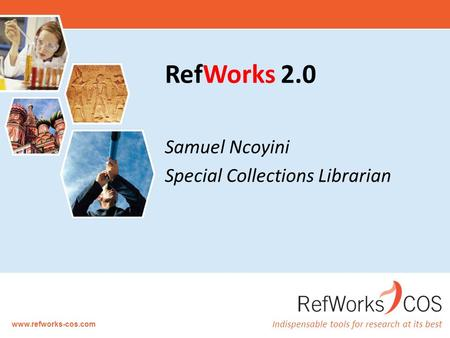 Indispensable tools for research at its best www.refworks-cos.com RefWorks 2.0 Samuel Ncoyini Special Collections Librarian.