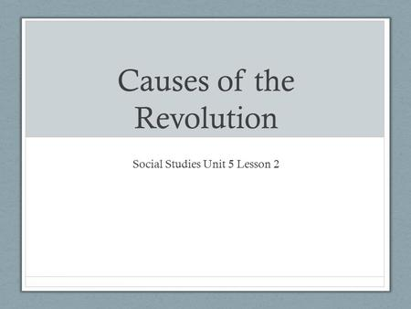 Causes of the Revolution Social Studies Unit 5 Lesson 2.
