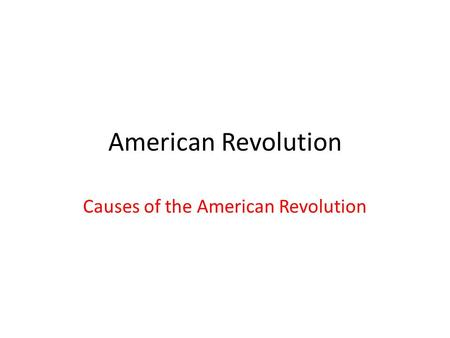 American Revolution Causes of the American Revolution.