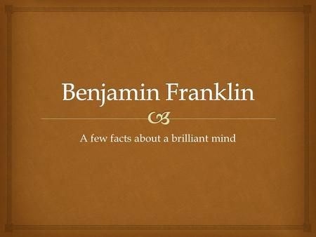 A few facts about a brilliant mind.  Ben Franklin.
