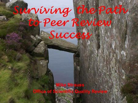 Mike Strauss Office of Scientific Quality Review Surviving the Path to Peer Review Success.