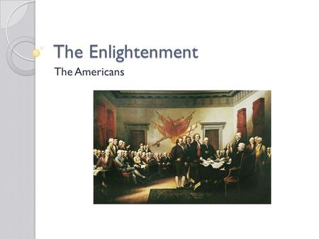 The Enlightenment The Americans. America 1700-1776 Enlightenment philosophy travelled across the Atlantic. Philadelphia be came a hub of political discourse.