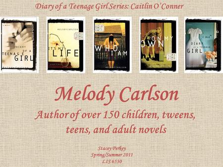 Melody Carlson Author of over 150 children, tweens, teens, and adult novels Stacey Perkey Spring/Summer 2011 LIS 6530 Diary of a Teenage Girl Series: Caitlin.