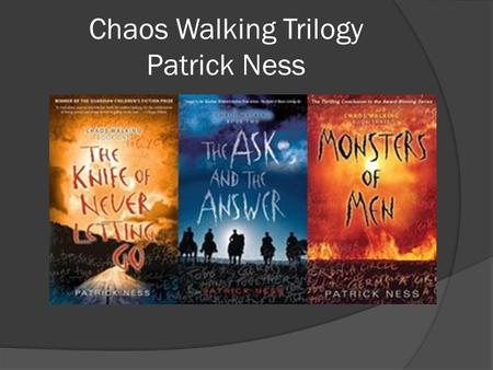 Chaos Walking Trilogy Patrick Ness. Background and Summary  On a planet called New World, settlers and animals can hear each other's thoughts in a loud,