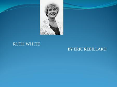 RUTH WHITE BY:ERIC REBILLARD. BIOGRAPHY. o *Her full name is Ruth White. o *She was born March 15, 1942. *She lived in Whitewood, Virginia. o *Her family.