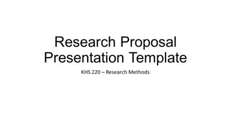 Research Proposal Presentation Template KHS 220 – Research Methods.