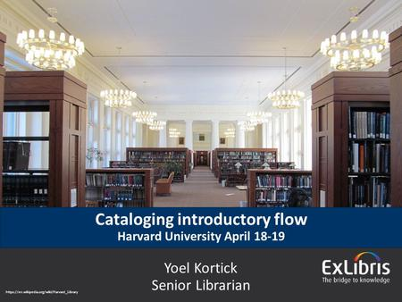 © 2015 Ex Libris | Confidential & Proprietary Yoel Kortick Senior Librarian https://en.wikipedia.org/wiki/Harvard_Library Cataloging introductory flow.