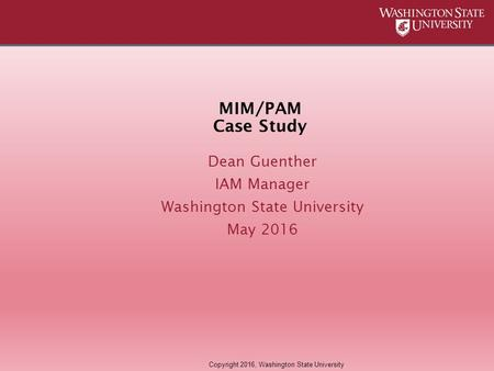 MIM/PAM Case Study Dean Guenther IAM Manager Washington State University May 2016 Copyright 2016, Washington State University.