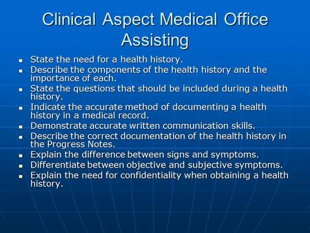 Clinical Aspect Medical Office Assisting State the need for a health history. State the need for a health history. Describe the components of the health.