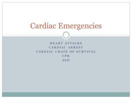 HEART ATTACKS CARDIAC ARREST CARDIAC CHAIN OF SURVIVAL CPR AED Cardiac Emergencies.