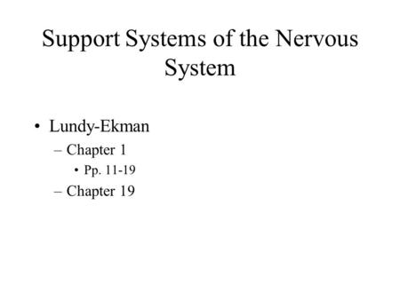 Support Systems of the Nervous System Lundy-Ekman –Chapter 1 Pp. 11-19 –Chapter 19.