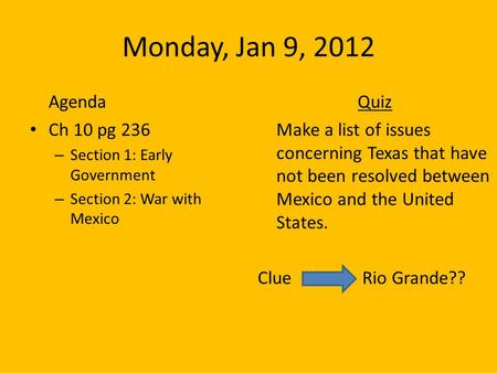 Monday, Jan 9, 2012 Agenda Ch 10 pg 236 – Section 1: Early Government – Section 2: War with Mexico Quiz Make a list of issues concerning Texas that have.
