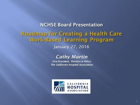 NCHSE Board Presentation Roadmap for Creating a Health Care Work-Based Learning Program January 27, 2016 Cathy Martin Vice President, Workforce Policy.