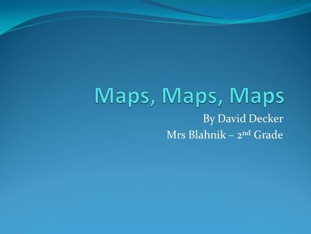 By David Decker Mrs Blahnik – 2 nd Grade. Research Questions 1. What is the history of Maps? 2. What types of Maps are there? 3. What do the symbols stand.