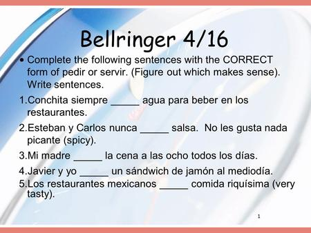 1 Bellringer 4/16 Complete the following sentences with the CORRECT form of pedir or servir. (Figure out which makes sense). Write sentences. 1. Conchita.