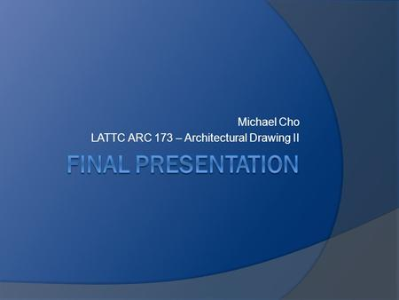Michael Cho LATTC ARC 173 – Architectural Drawing II.