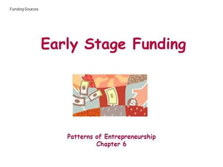 Early Stage Funding Patterns of Entrepreneurship Chapter 6 Funding Sources.