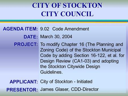 CITY OF STOCKTON CITY COUNCIL AGENDA ITEM: DATE: PROJECT: APPLICANT: PRESENTOR: AGENDA ITEM: DATE: PROJECT: APPLICANT: PRESENTOR: 9.02Code Amendment March.