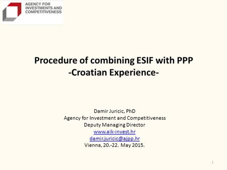 1 Procedure of combining ESIF with PPP -Croatian Experience- Damir Juricic, PhD Agency for Investment and Competitiveness Deputy Managing Director www.aik-invest.hr.