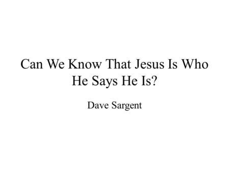 Can We Know That Jesus Is Who He Says He Is? Dave Sargent.