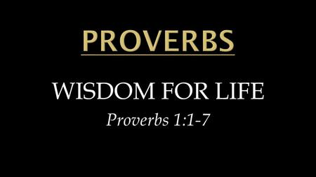 WISDOM FOR LIFE Proverbs 1:1-7.  Wisdom for EVERYONE'S life  Wisdom for EVERYDAY life  Wisdom for EVERYWHERE life.