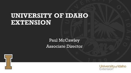 UNIVERSITY OF IDAHO EXTENSION Paul McCawley Associate Director.
