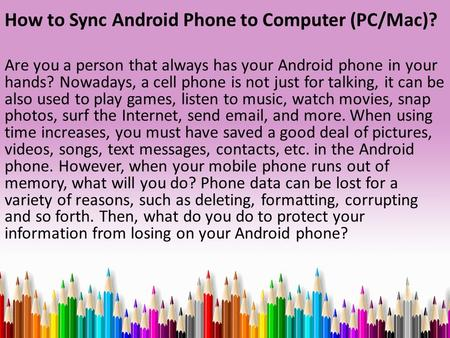 How to Sync Android Phone to Computer (PC/Mac)? Are you a person that always has your Android phone in your hands? Nowadays, a cell phone is not just for.