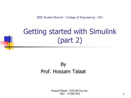 HossamTalaat - MATLAB Course - KSU - 17/08/14231 IEEE Student Branch - College of Engineering - KSU Getting started with Simulink (part 2) By Prof. Hossam.