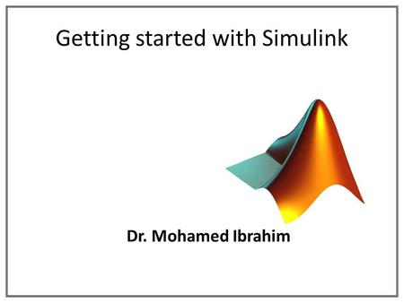 Getting started with Simulink Dr. Mohamed Ibrahim.