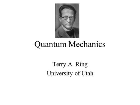 Quantum Mechanics Terry A. Ring University of Utah.