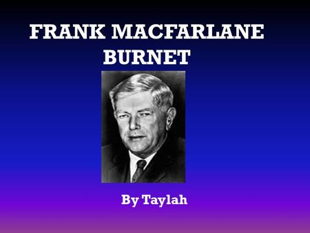 FRANK MACFARLANE BURNET By Taylah. Personal Profile Born: 3 September 1899, in Traralgon, Victoria Died: 31 August 1985 Parents: Frank Burnet, Hadassah.