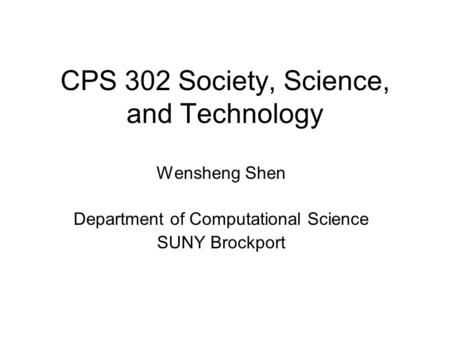 CPS 302 Society, Science, and Technology Wensheng Shen Department of Computational Science SUNY Brockport.