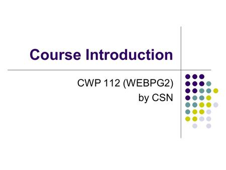 Course Introduction CWP 112 (WEBPG2) by CSN. Course Description Course Code: CWP 112 Title: Web Page Design Authoring and the Internet 2 The course is.