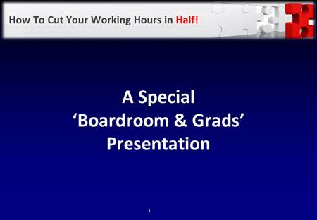How To Cut Your Working Hours in Half! A Special 'Boardroom & Grads' Presentation 1.