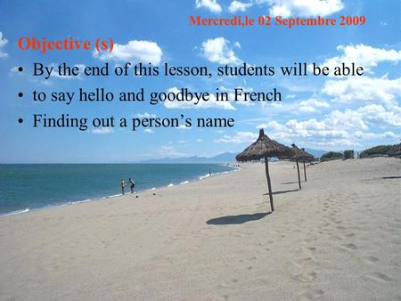 Objective (s) By the end of this lesson, students will be able to say hello and goodbye in French Finding out a person's name Mercredi,le 02 Septembre.
