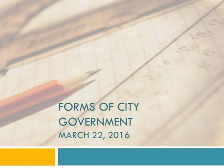 FORMS OF CITY GOVERNMENT MARCH 22, 2016. Mayor-Council Form The mayor-council form of city government is a structure of municipal government in which.