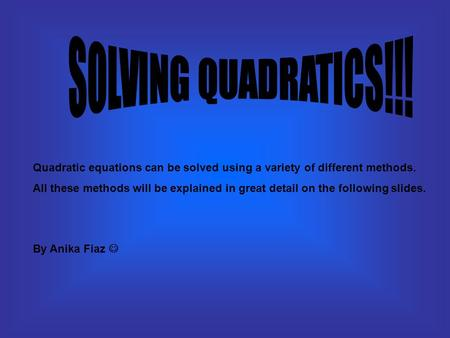 Quadratic equations can be solved using a variety of different methods. All these methods will be explained in great detail on the following slides. By.