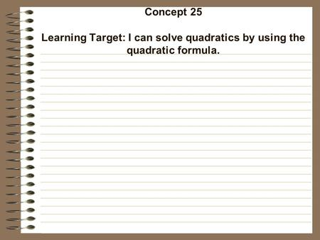Concept 25 Learning Target: I can solve quadratics by using the quadratic formula.